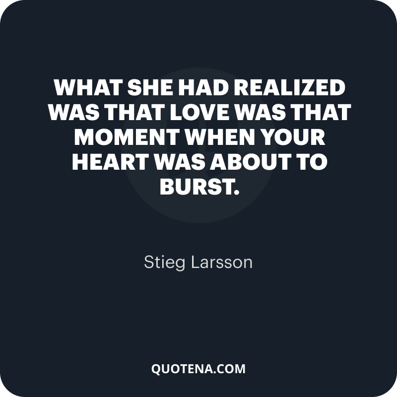 """""""What she had realized was that love was that moment when your heart was about to burst."""" – Stieg Larsson"""