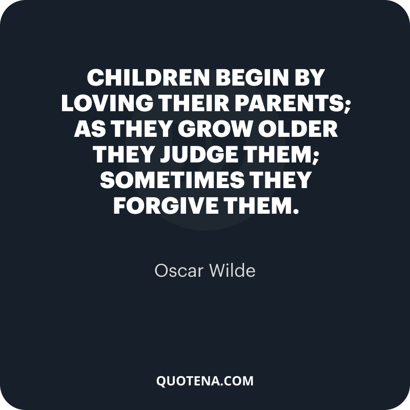 """""""Children begin by loving their parents; as they grow older they judge them; sometimes they forgive them."""" – Oscar Wilde"""