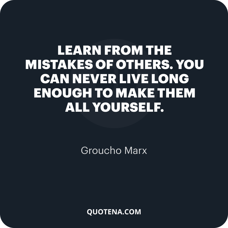 """""""Learn from the mistakes of others. You can never live long enough to make them all yourself."""" – Groucho Marx"""