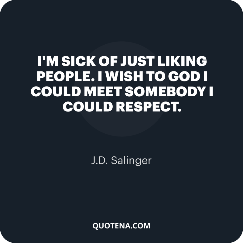 """""""I'm sick of just liking people. I wish to God I could meet somebody I could respect."""" – J.D. Salinger"""