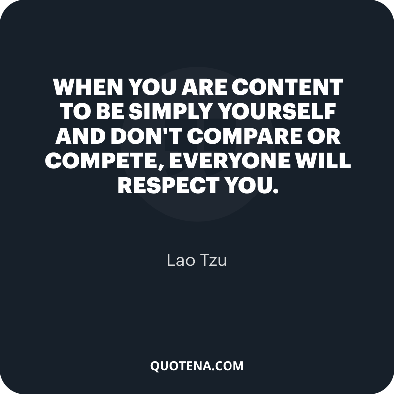 """""""When you are content to be simply yourself and don't compare or compete, everyone will respect you."""" – Lao Tzu"""