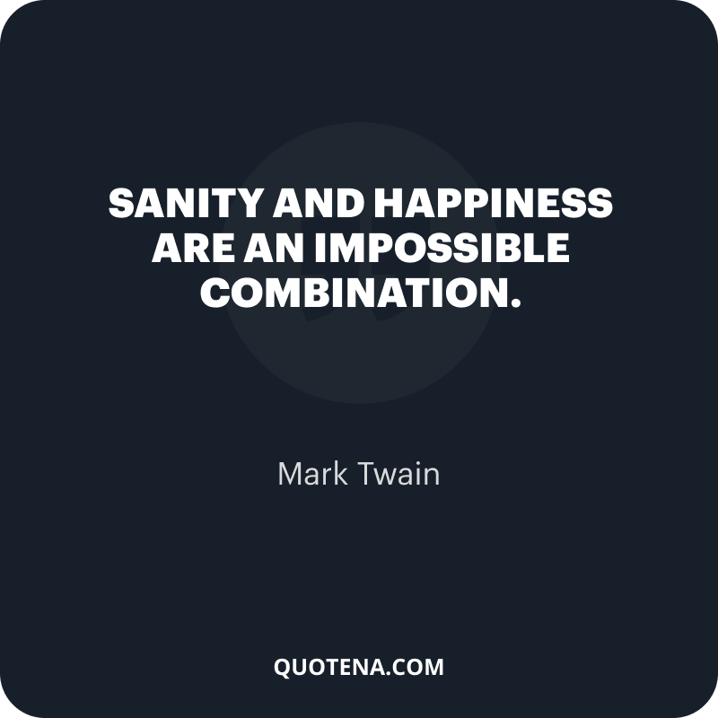 """""""Sanity and happiness are an impossible combination."""" – Mark Twain"""