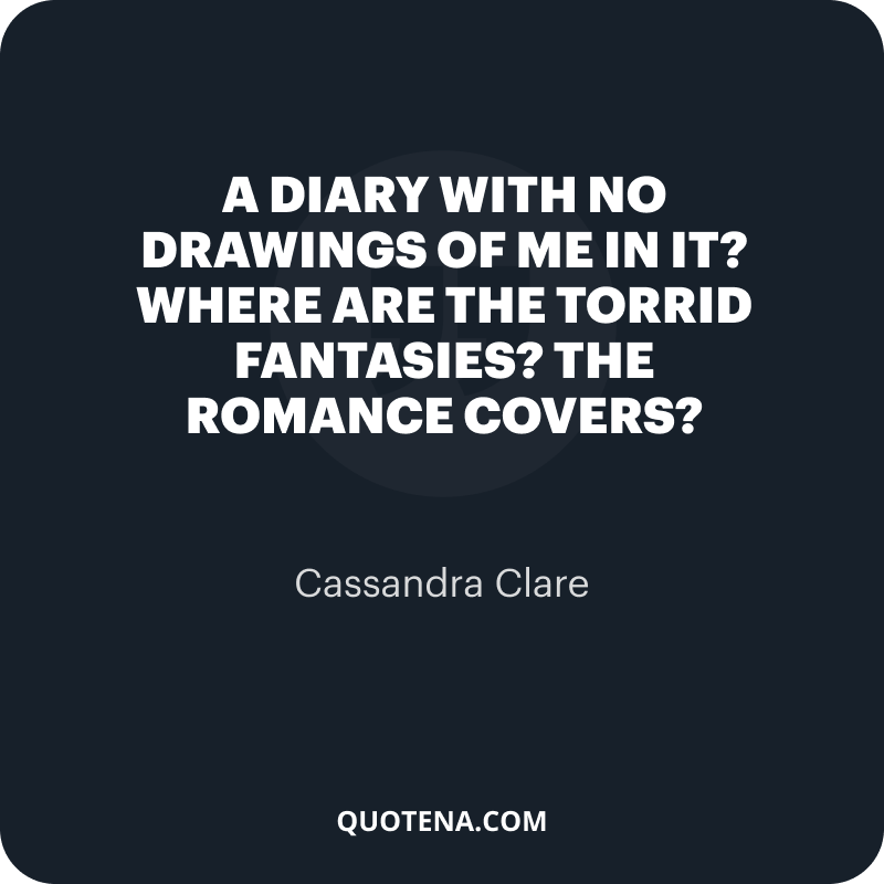 """""""A diary with no drawings of me in it? Where are the torrid fantasies? The romance covers?"""" – Cassandra Clare"""
