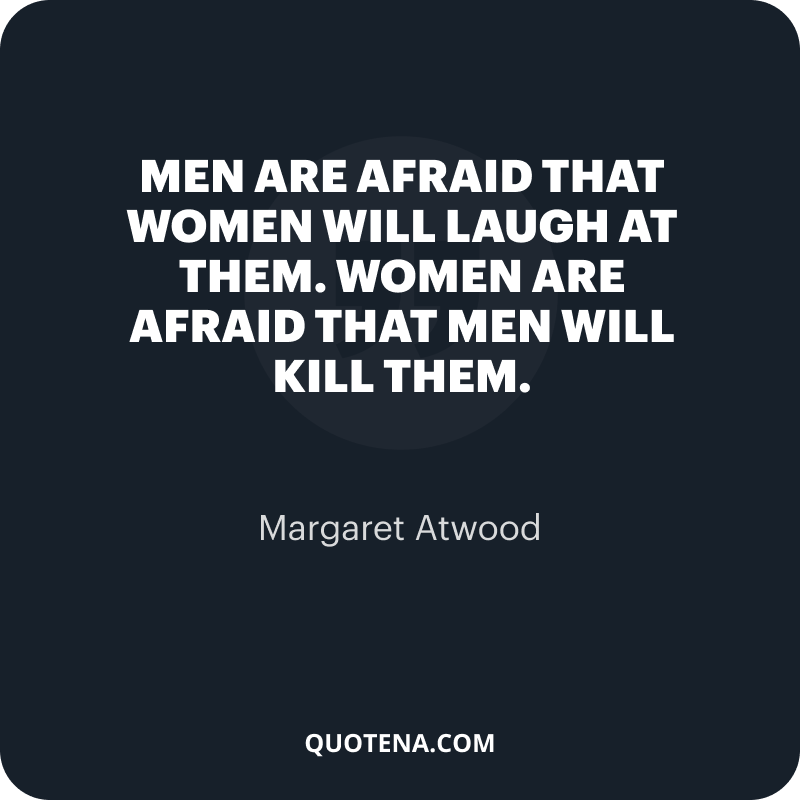 """""""Men are afraid that women will laugh at them. Women are afraid that men will kill them."""" – Margaret Atwood"""
