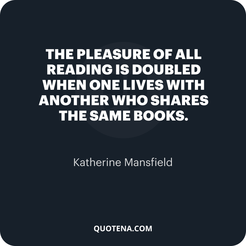 """""""The pleasure of all reading is doubled when one lives with another who shares the same books."""" – Katherine Mansfield"""