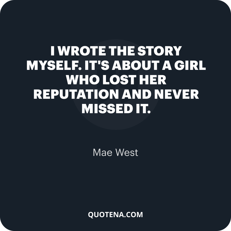 """""""I wrote the story myself. It's about a girl who lost her reputation and never missed it."""" – Mae West"""
