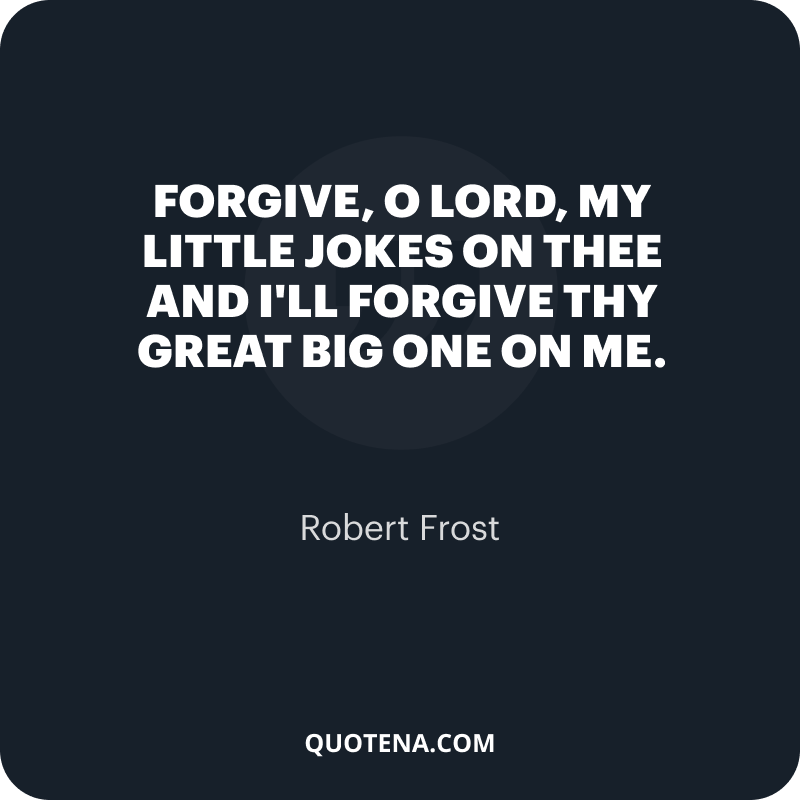 """""""Forgive, O Lord, my little jokes on Thee And I'll forgive Thy great big one on me."""" – Robert Frost"""