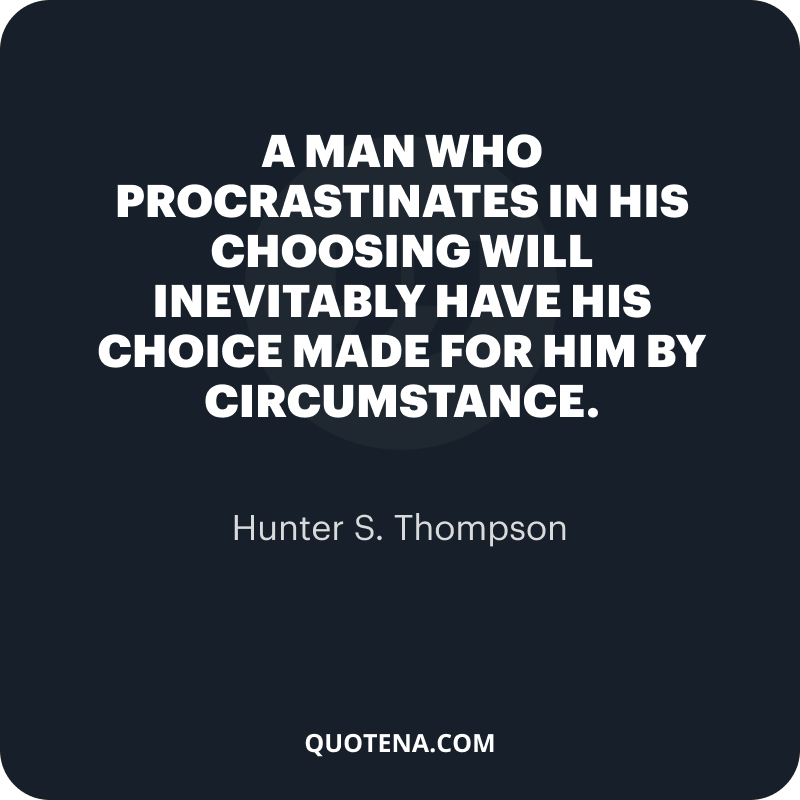 """""""A man who procrastinates in his choosing will inevitably have his choice made for him by circumstance."""" – Hunter S. Thompson"""