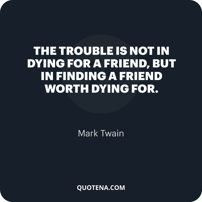 """""""The trouble is not in dying for a friend, but in finding a friend worth dying for."""" – Mark Twain"""