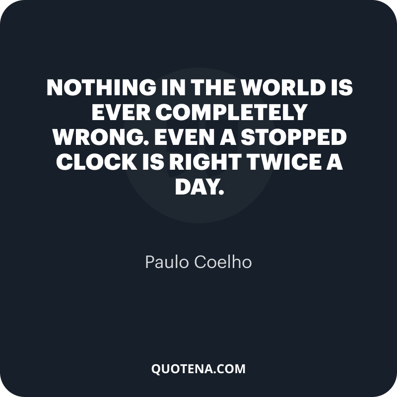 """""""Nothing in the world is ever completely wrong. Even a stopped clock is right twice a day."""" – Paulo Coelho"""