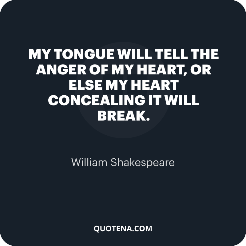 """""""My tongue will tell the anger of my heart, or else my heart concealing it will break."""" – William Shakespeare"""