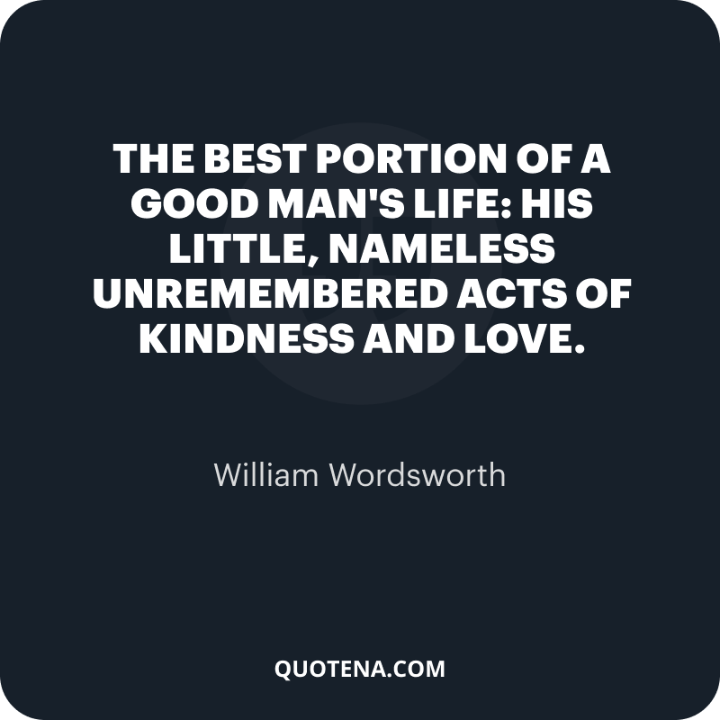 """""""The best portion of a good man's life: his little, nameless unremembered acts of kindness and love."""" – William Wordsworth"""