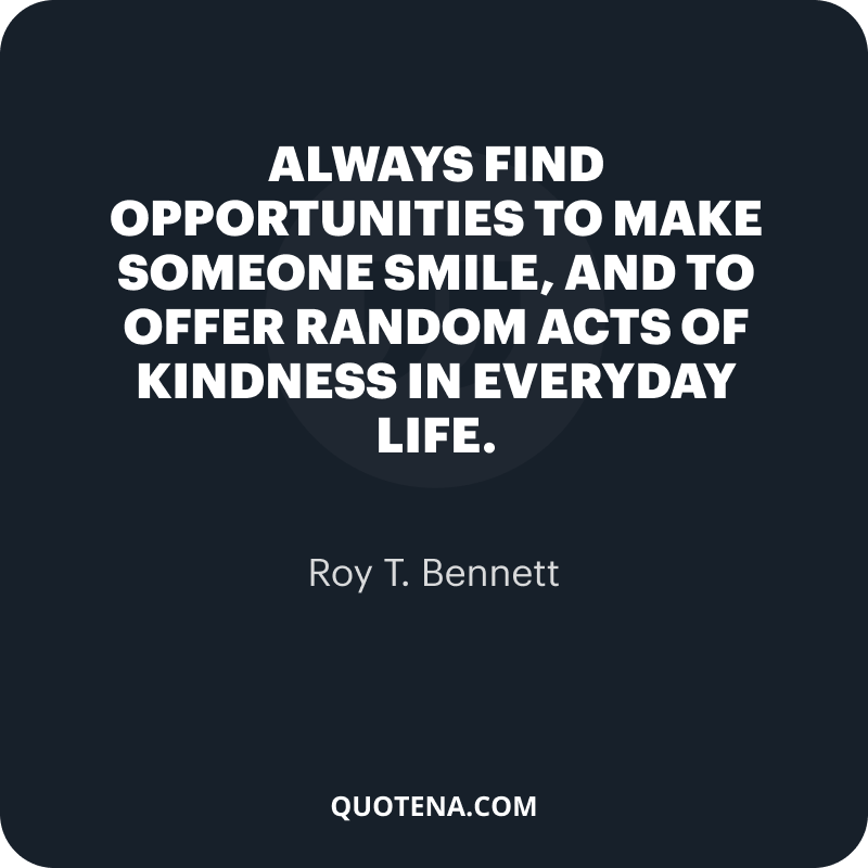 """""""Always find opportunities to make someone smile, and to offer random acts of kindness in everyday life."""" – Roy T. Bennett"""