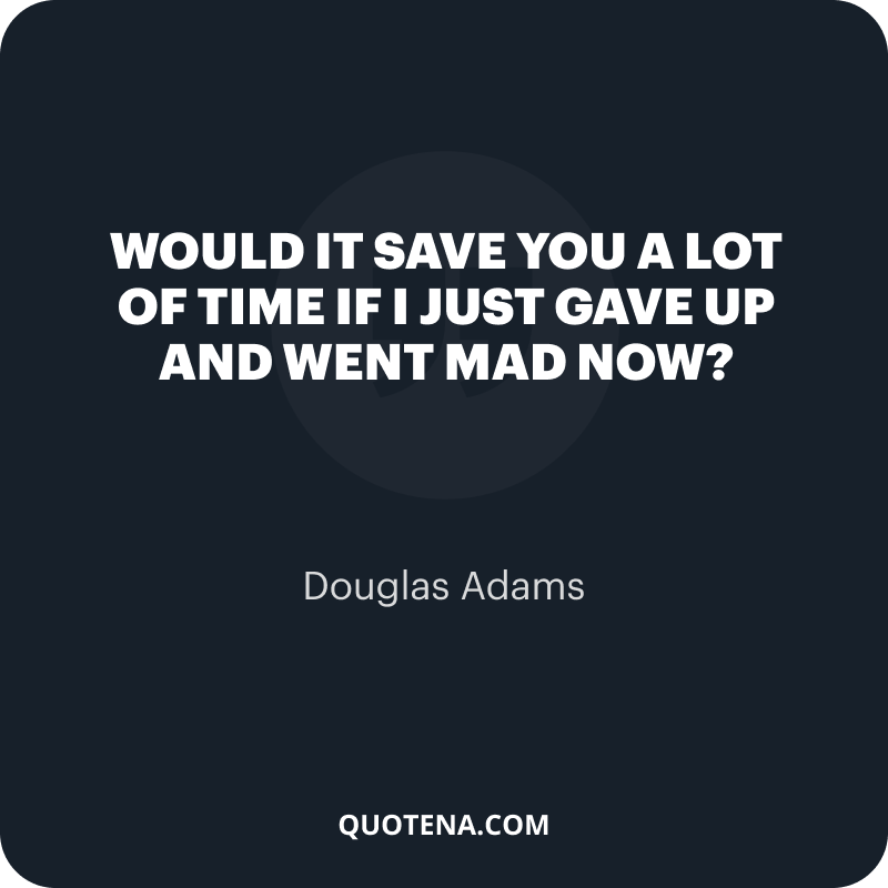 """""""Would it save you a lot of time if I just gave up and went mad now?"""" – Douglas Adams"""