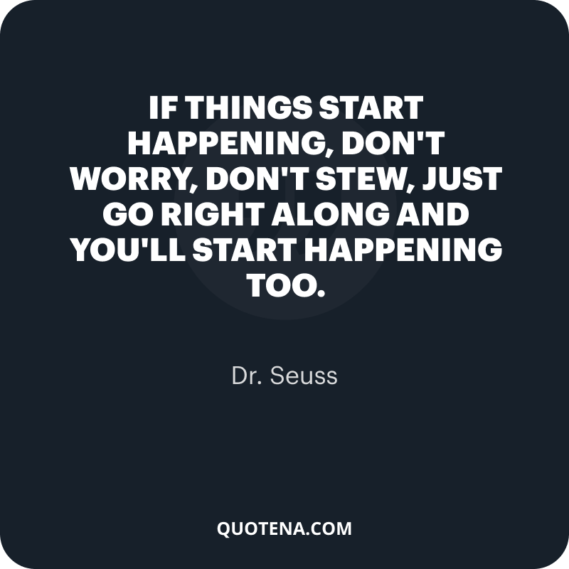"""""""If things start happening, don't worry, don't stew, just go right along and you'll start happening too."""" – Dr. Seuss"""