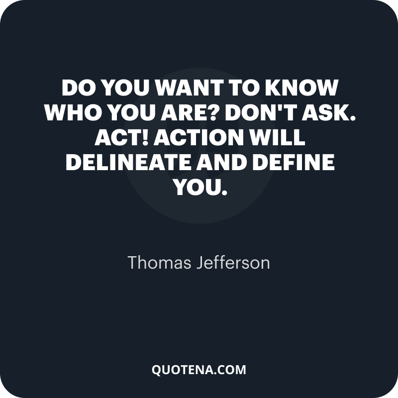 """""""Do you want to know who you are? Don't ask. Act! Action will delineate and define you."""" – Thomas Jefferson"""