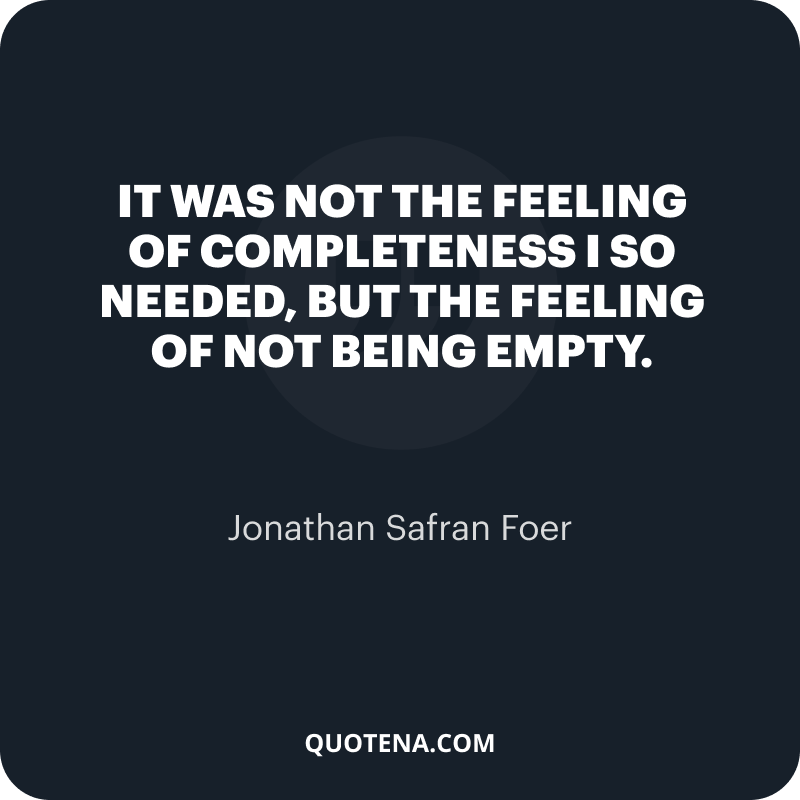 """""""It was not the feeling of completeness I so needed, but the feeling of not being empty."""" – Jonathan Safran Foer"""