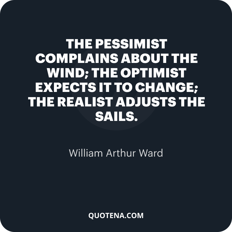 """""""The pessimist complains about the wind; the optimist expects it to change; the realist adjusts the sails."""" – William Arthur Ward"""