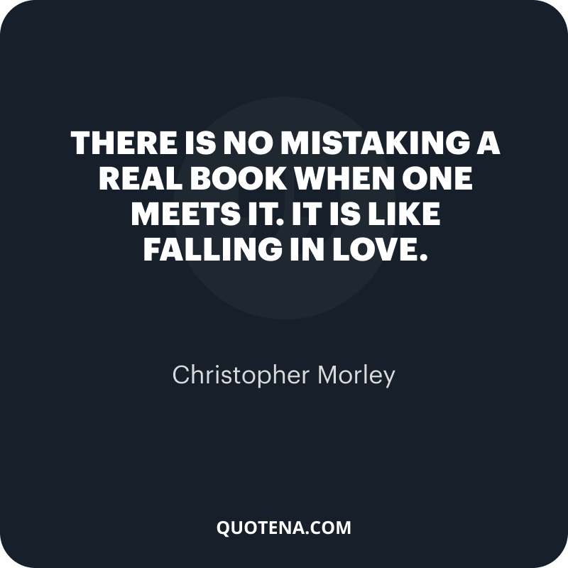 """""""There is no mistaking a real book when one meets it. It is like falling in love."""" – Christopher Morley"""