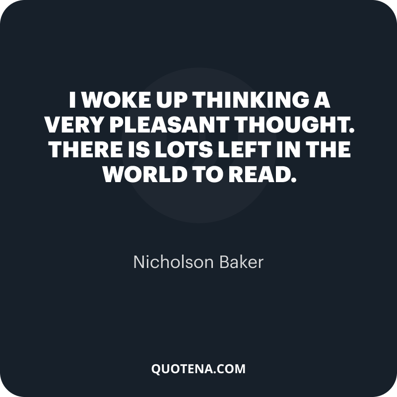"""""""I woke up thinking a very pleasant thought. There is lots left in the world to read."""" – Nicholson Baker"""