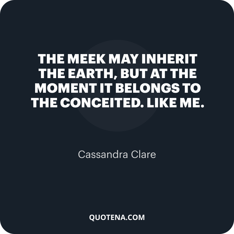 """""""The meek may inherit the earth, but at the moment it belongs to the conceited. Like me."""" – Cassandra Clare"""