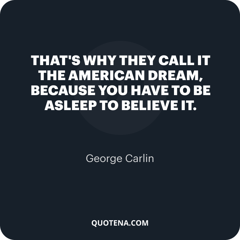 """""""That's why they call it the American Dream, because you have to be asleep to believe it."""" – George Carlin"""