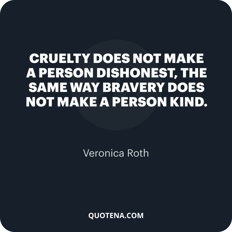 """""""Cruelty does not make a person dishonest, the same way bravery does not make a person kind."""" – Veronica Roth"""