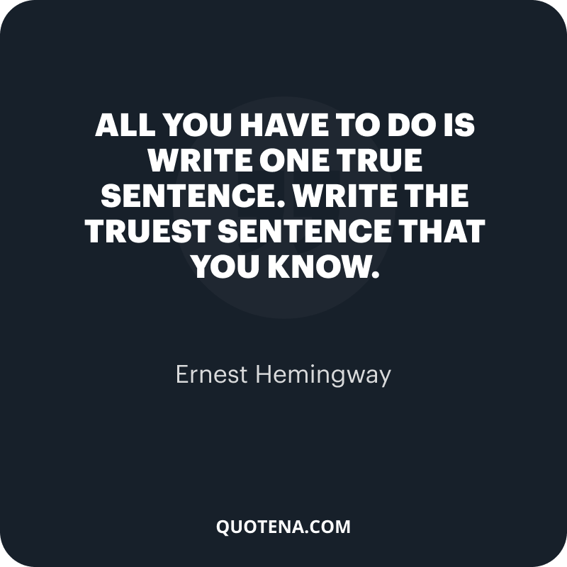 """""""All you have to do is write one true sentence. Write the truest sentence that you know."""" – Ernest Hemingway"""