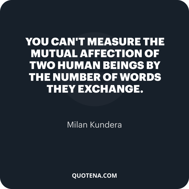 """""""You can't measure the mutual affection of two human beings by the number of words they exchange."""" – Milan Kundera"""