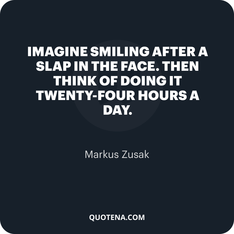 """""""Imagine smiling after a slap in the face. Then think of doing it twenty-four hours a day."""" – Markus Zusak"""