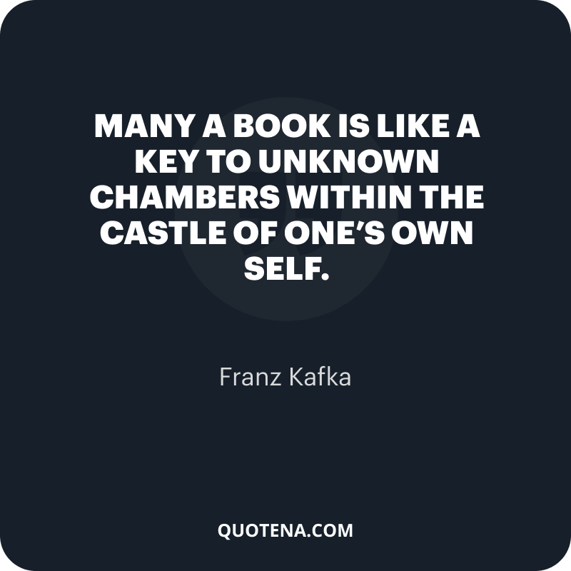 """""""Many a book is like a key to unknown chambers within the castle of one's own self."""" – Franz Kafka"""