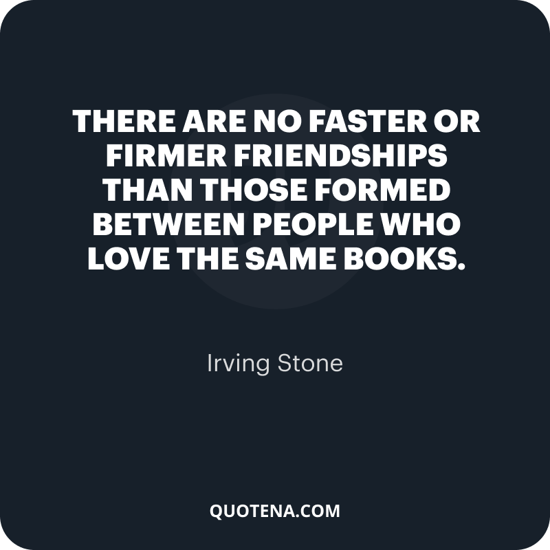"""""""There are no faster or firmer friendships than those formed between people who love the same books."""" – Irving Stone"""