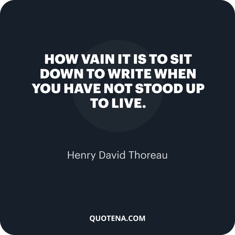 """""""How vain it is to sit down to write when you have not stood up to live."""" – Henry David Thoreau"""