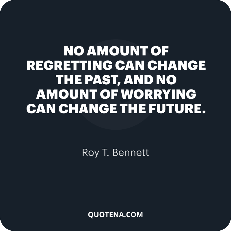 """""""No amount of regretting can change the past, and no amount of worrying can change the future."""" – Roy T. Bennett"""
