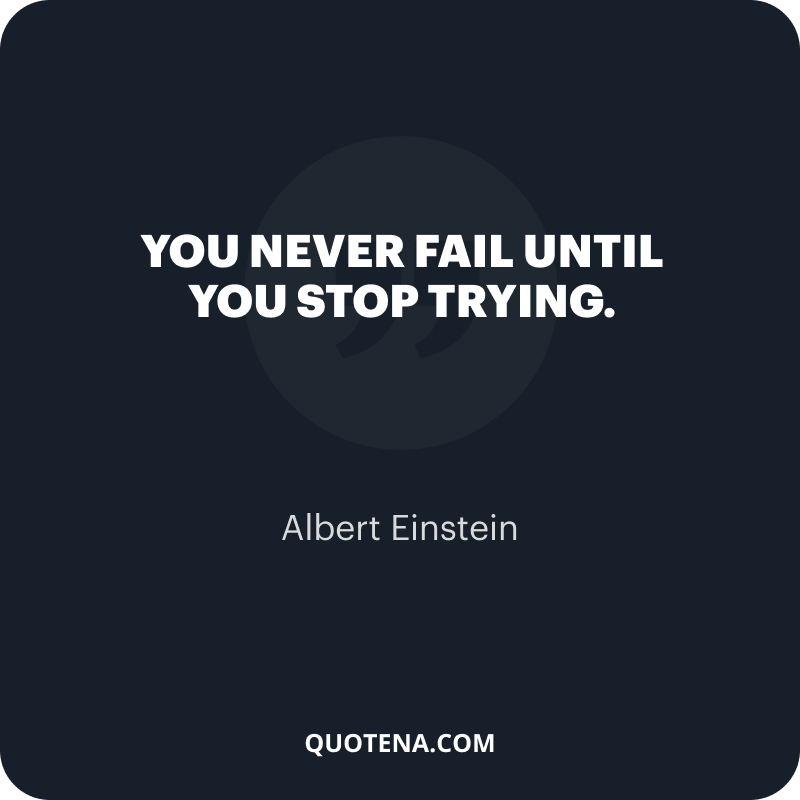 """""""You never fail until you stop trying."""" – Albert Einstein"""