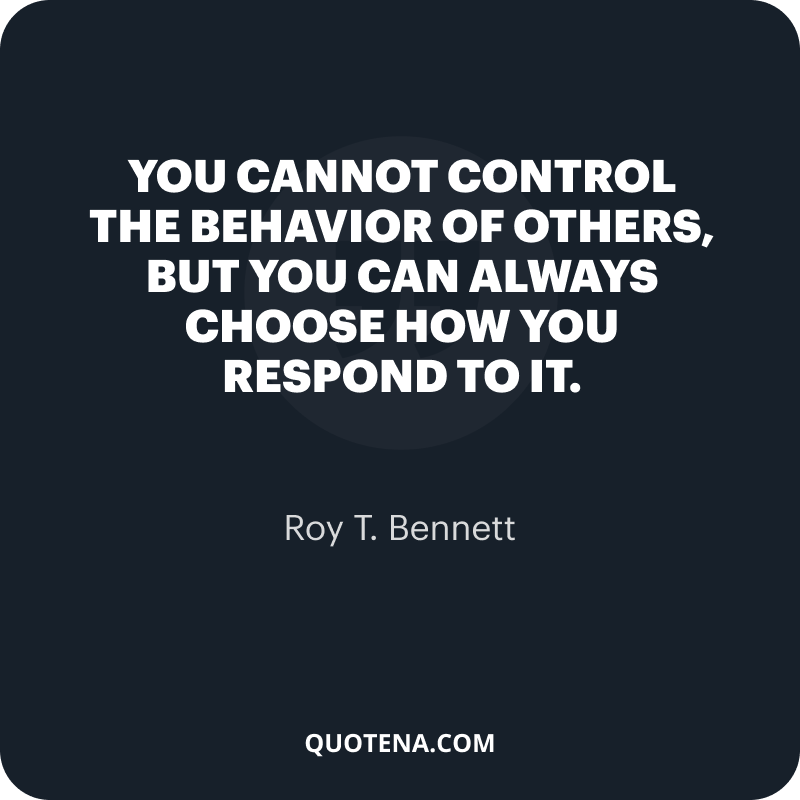"""""""You cannot control the behavior of others, but you can always choose how you respond to it."""" – Roy T. Bennett"""