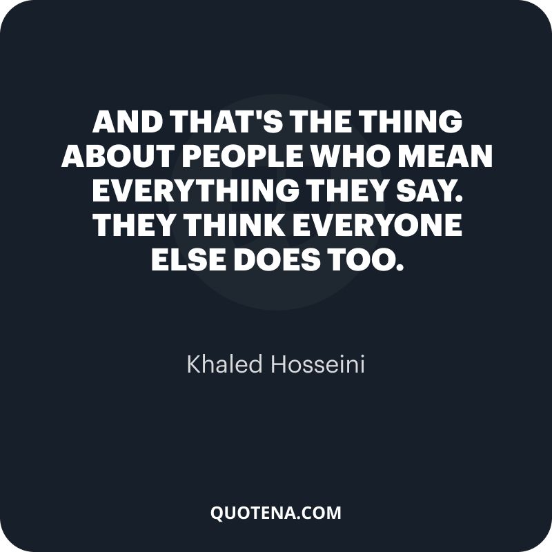 """""""And that's the thing about people who mean everything they say. They think everyone else does too."""" – Khaled Hosseini"""