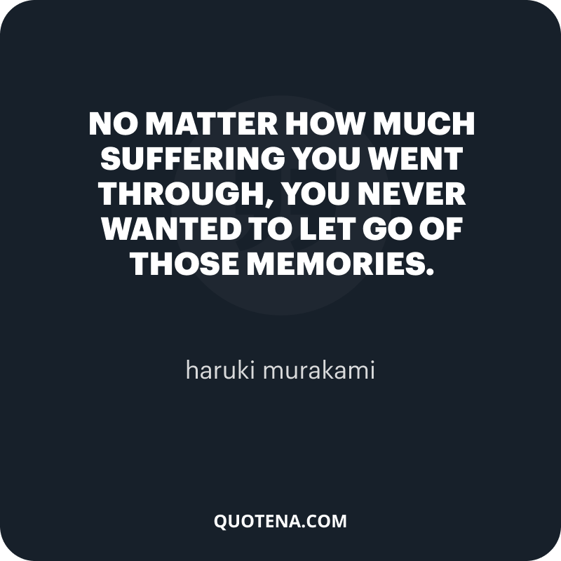 """""""No matter how much suffering you went through, you never wanted to let go of those memories."""" – haruki murakami"""