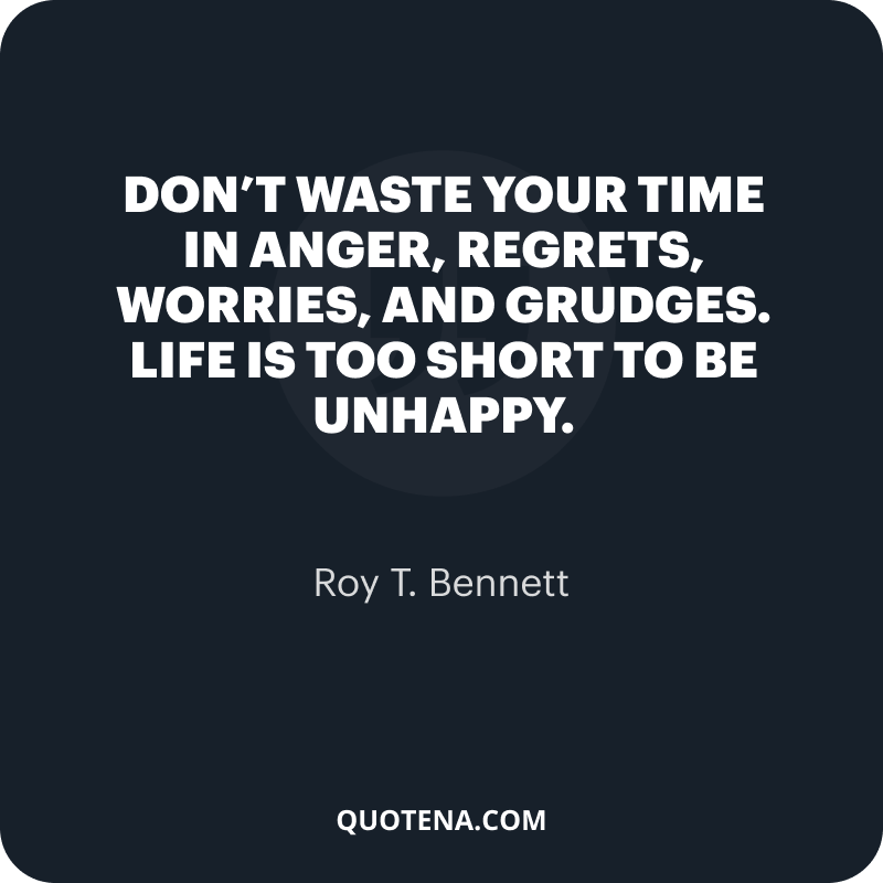 """""""Don't waste your time in anger, regrets, worries, and grudges. Life is too short to be unhappy."""" – Roy T. Bennett"""