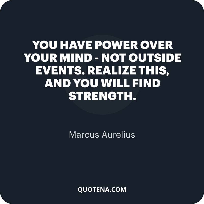 """""""You have power over your mind – not outside events. Realize this, and you will find strength."""" – Marcus Aurelius"""