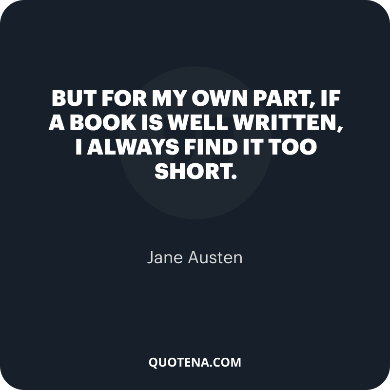 """""""but for my own part, if a book is well written, I always find it too short."""" – Jane Austen"""
