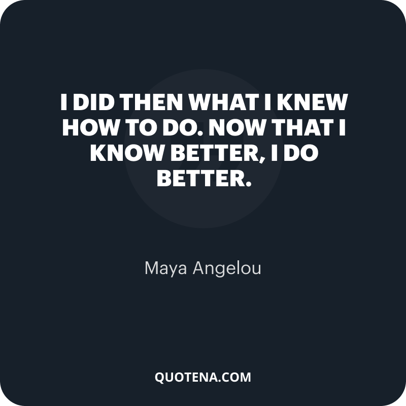 """""""I did then what I knew how to do. Now that I know better, I do better."""" – Maya Angelou"""