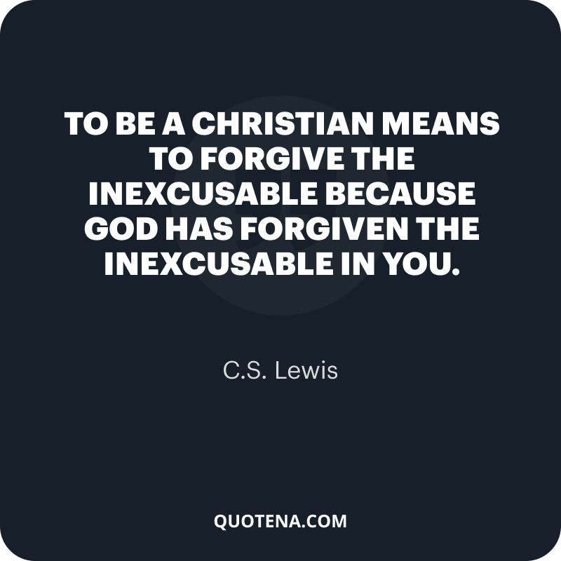 """""""To be a Christian means to forgive the inexcusable because God has forgiven the inexcusable in you."""" – C.S. Lewis"""