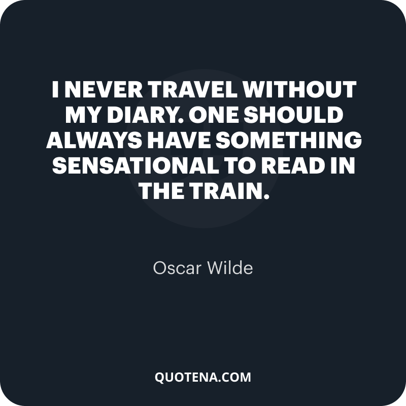 """""""I never travel without my diary. One should always have something sensational to read in the train."""" – Oscar Wilde"""