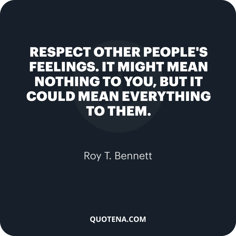 """""""Respect other people's feelings. It might mean nothing to you, but it could mean everything to them."""" – Roy T. Bennett"""