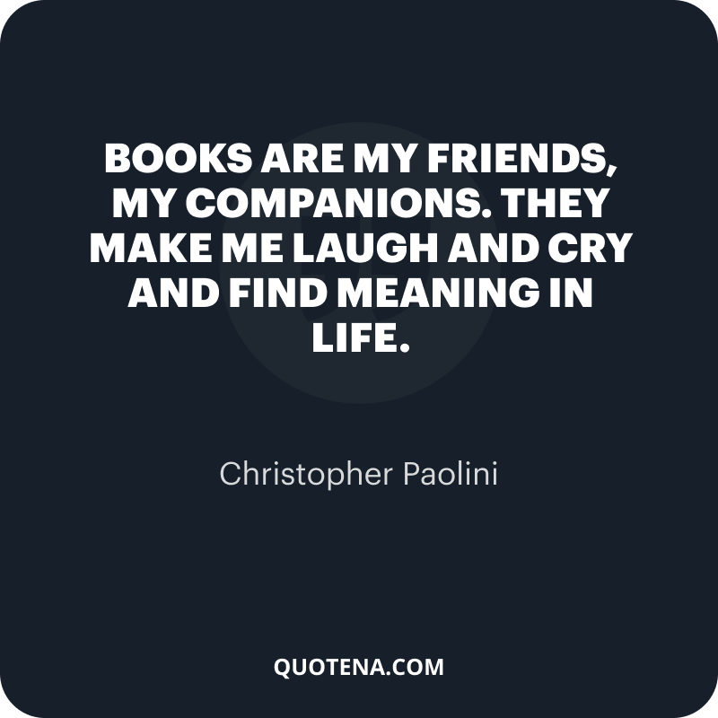 """""""Books are my friends, my companions. They make me laugh and cry and find meaning in life."""" – Christopher Paolini"""