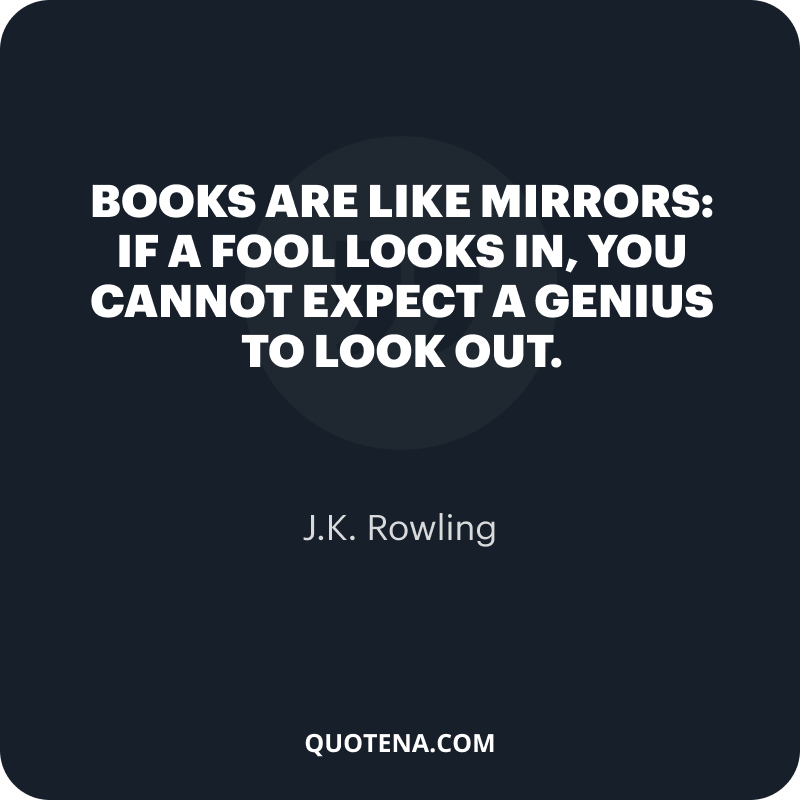 """""""Books are like mirrors: if a fool looks in, you cannot expect a genius to look out."""" – J.K. Rowling"""