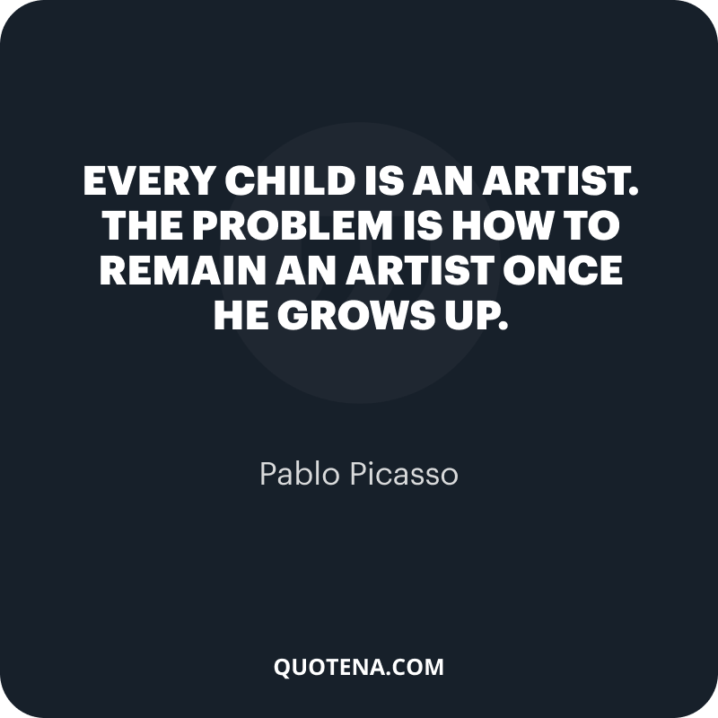 """""""Every child is an artist. The problem is how to remain an artist once he grows up."""" – Pablo Picasso"""