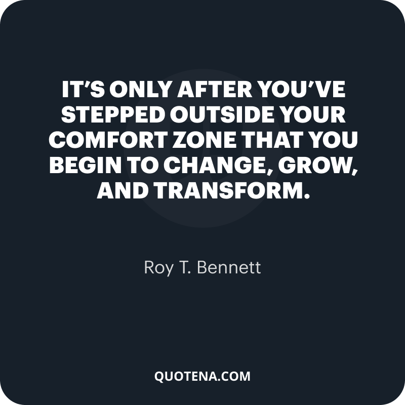 """""""It's only after you've stepped outside your comfort zone that you begin to change, grow, and transform."""" – Roy T. Bennett"""