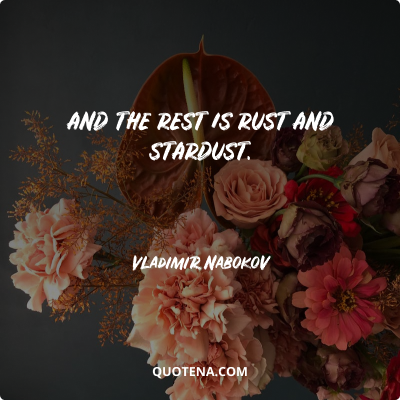 """""""And the rest is rust and stardust."""" – Vladimir Nabokov"""